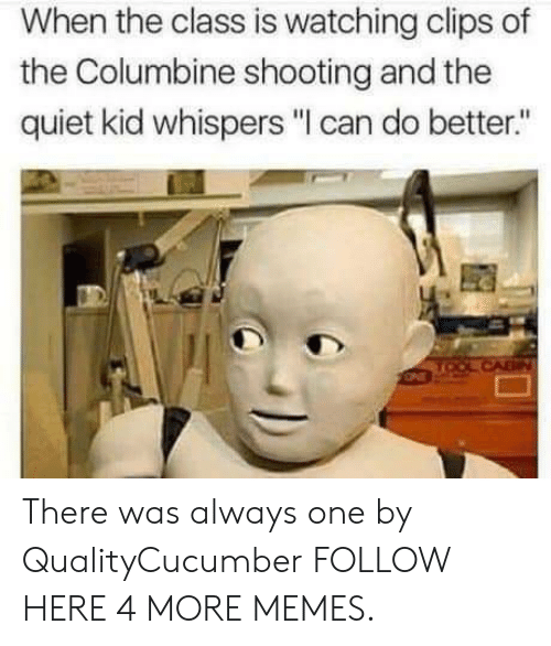 """Dank, Memes, and Target: When the class is watching clips of  the Columbine shooting and the  quiet kid whispers """"I can do better."""" There was always one by QualityCucumber FOLLOW HERE 4 MORE MEMES."""