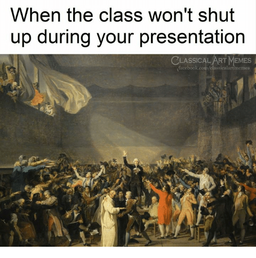 Facebook, Memes, and Shut Up: When the class won't shut  up during your presentation  CLASSICALART MEMES  facebook.com/classicalartmemes