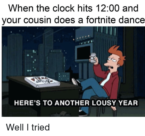 lousy: When the clock hits 12:00 and  your cousin does a fortnite dance  HERE'S TO ANOTHER LOUSY YEAR Well I tried