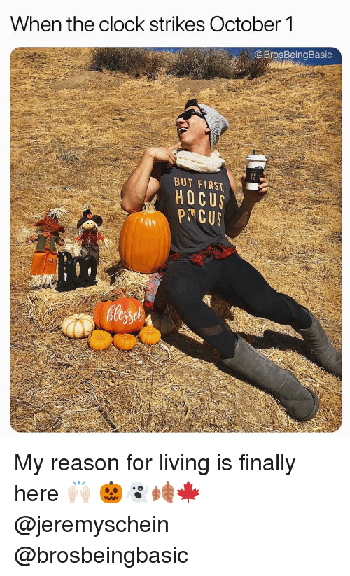 Clock, Living, and Reason: When the clock strikes October1  @ BrosBeingBasic  BUT FIRST  HOCU My reason for living is finally here 🙌🏻 🎃👻🍂🍁 @jeremyschein @brosbeingbasic