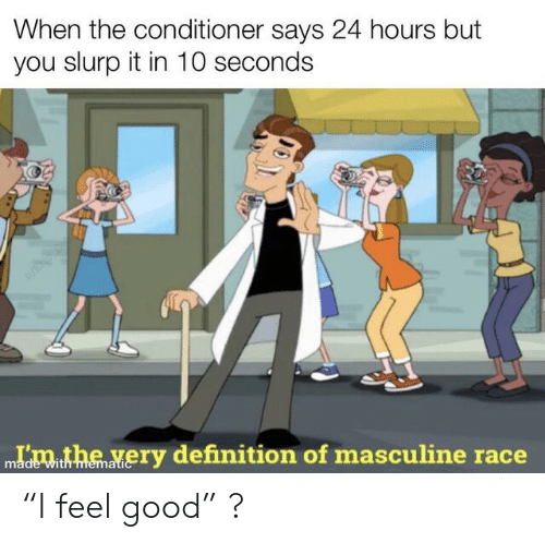 "Masculine: When the conditioner says 24 hours but  you slurp it in 10 seconds  Idmthe very definition of masculine race  with memati ""I feel good"" ?"