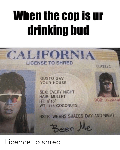 When the Cop Is Ur Drinking Bud CALIFORNIA LICENSE TO SHRED
