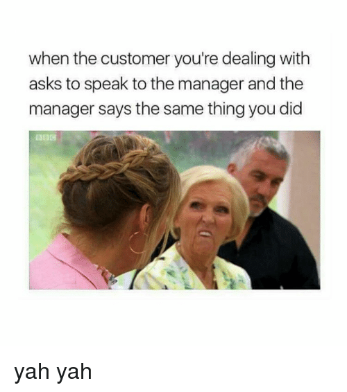 Yah, Girl Memes, and Ask: when the customer you're dealing with  asks to speak to the manager and the  manager says the same thing you did yah yah