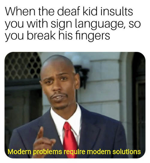 Break, Sign Language, and Insults: When the deaf kid insults  you with sign language, so  you break his fingers  Modern problems require modern solutions