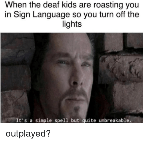 Kids, Quite, and Sign Language: When the deaf kids are roasting you  in Sign Language so you turn off the  lights  It's a simple spell but quite unbreakable. outplayed?