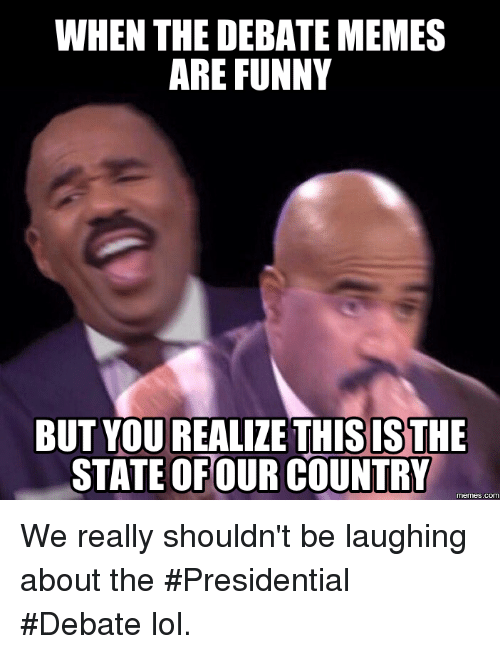 Country Memes: WHEN THE DEBATE MEMES  ARE FUNNY  BUT YOU REALIZE THISISTHE  STATE OFOUR COUNTRY  memes.com We really shouldn't be laughing about the #Presidential #Debate lol.