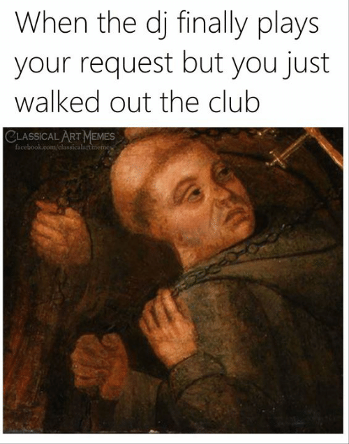 Classical: When the dj finally plays  your request but you just  walked out the club  CLASSICAL ART MEMES  facebook.com/classicalartmemes