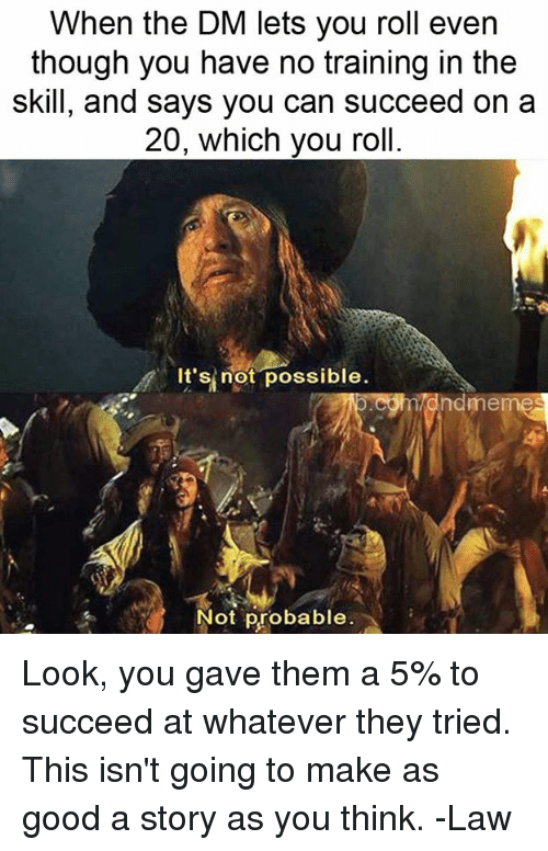 probable: When the DM lets you roll even  though you have no training in the  skill, and says you can succeed on a  20, which you roll.  //.  It'sİnöt.possible.  ndmemes  Not probable Look, you gave them a 5% to succeed at whatever they tried. This isn't going to make as good a story as you think.   -Law