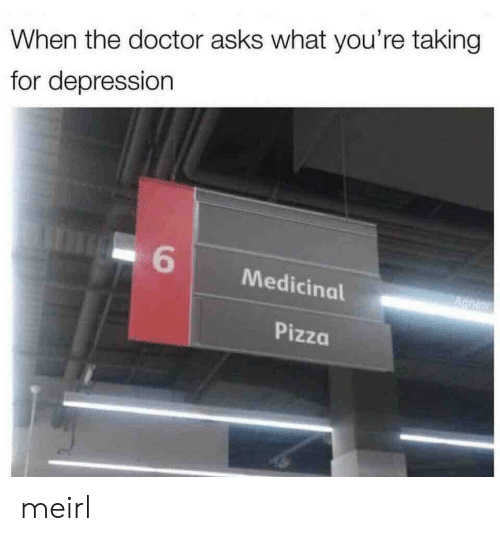 Doctor, Pizza, and Depression: When the doctor asks what you're taking  for depression  6  Medicinal  A noy  Pizza meirl