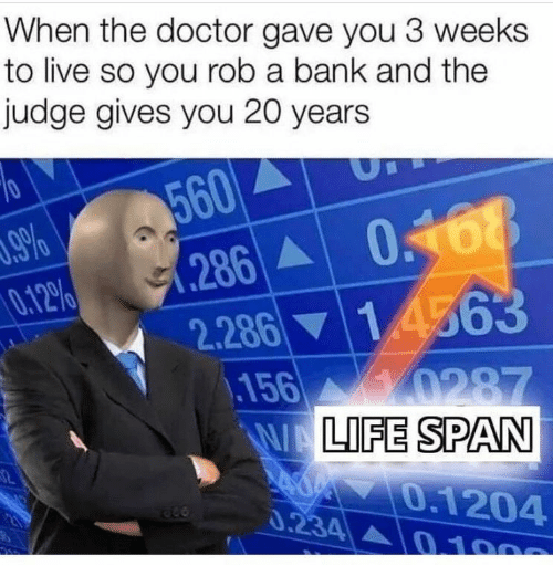 Doctor, Bank, and Live: When the doctor gave you 3 weeks  to live so you rob a bank and the  judge gives you 20 years  560  286 068  2.286 14563  156 0287  WALIFE SPAN  .9%  0.12%  0.1204  0.234 0 100
