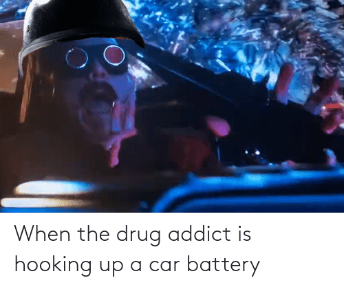 Hooking: When the drug addict is hooking up a car battery