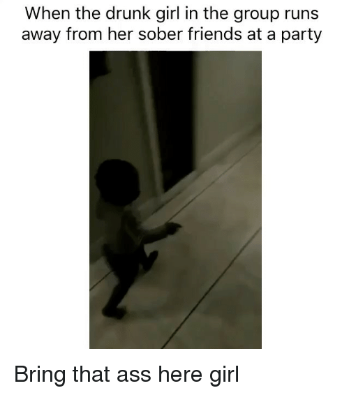 Drunks Girls: When the drunk girl in the group runs  away from her sober friends at a party Bring that ass here girl