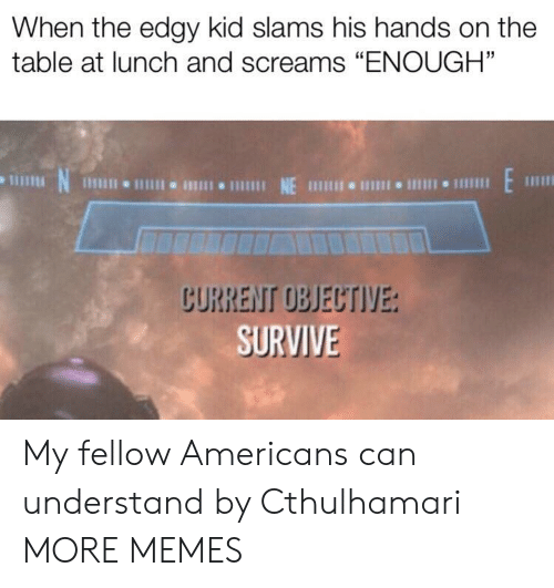 "On The Table: When the edgy kid slams his hands on the  table at lunch and screams ""ENOUGH""  N  1 NE 111 I 1  CURRENT OBJECTIVE:  SURVIVE My fellow Americans can understand by Cthulhamari MORE MEMES"