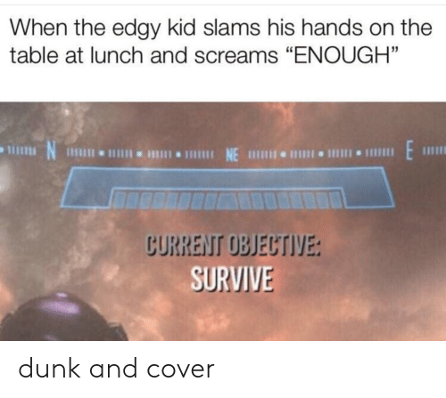 "Edgy: When the edgy kid slams his hands on the  table at lunch and screams ""ENOUGH""  CURRENT OBJECTIVE:  SURVIVE dunk and cover"