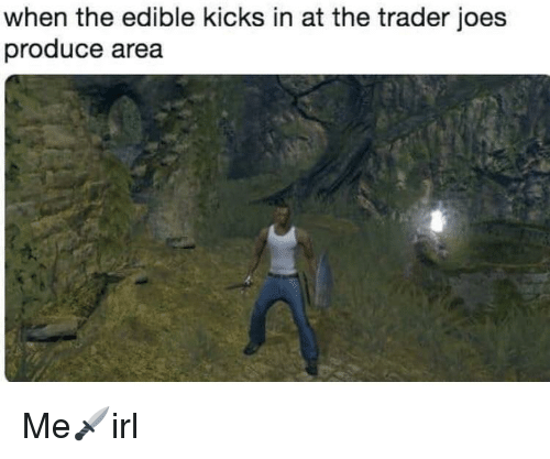 joes: when the edible kicks in at the trader joes  produce area Me🗡irl