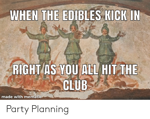 edibles: WHEN THE EDIBLES KICKIN  RIGHT AS YOU ALL HIT THE  CLUB  made with mematic Party Planning