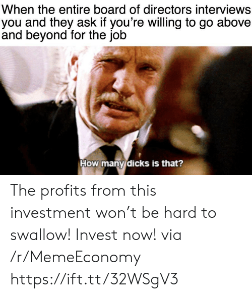 Many Dicks: When the entire board of directors interviews  you and they ask if you're willing to go  and beyond for the job  above  How many dicks is that? The profits from this investment won't be hard to swallow! Invest now! via /r/MemeEconomy https://ift.tt/32WSgV3