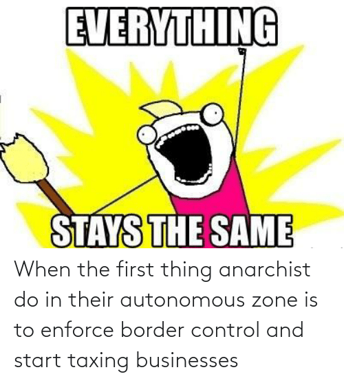 thing: When the first thing anarchist do in their autonomous zone is to enforce border control and start taxing businesses