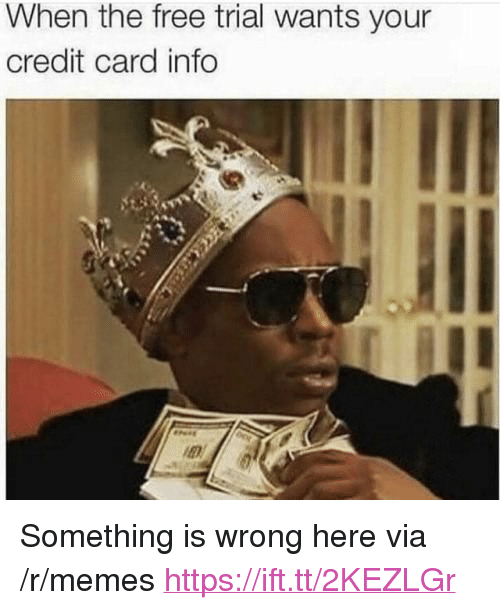 """credit-card-info: When the free trial wants your  credit card info <p>Something is wrong here via /r/memes <a href=""""https://ift.tt/2KEZLGr"""">https://ift.tt/2KEZLGr</a></p>"""