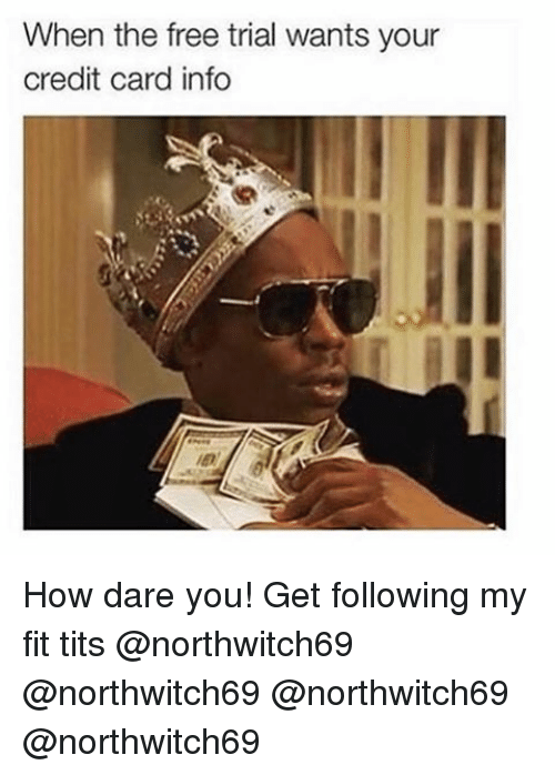 credit-card-info: When the free trial wants your  credit card info How dare you! Get following my fit tits @northwitch69 @northwitch69 @northwitch69 @northwitch69