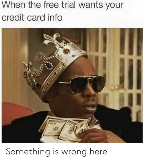 credit-card-info: When the free trial wants your  credit card info Something is wrong here