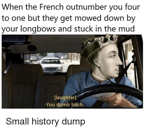 mud: When the French outnumber you four  to one but they get mowed down by  your longbows and stuck in the mud  [laughter]  -You dumb bitch. Small history dump