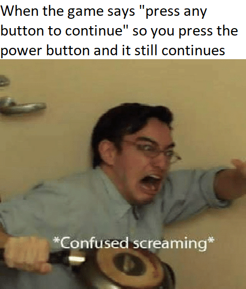 """Confused, The Game, and Game: When the game says """"press any  button to continue"""" so you press the  power button and it still continues  *Confused screaming*"""