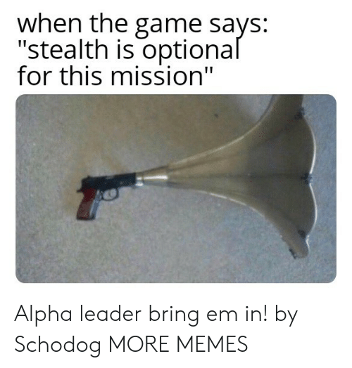"""alpha: when the game says:  """"stealth is optional  for this mission"""" Alpha leader bring em in! by Schodog MORE MEMES"""