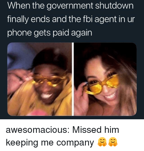 Shutdown: When the government shutdown  finally ends and the fbi agent in ur  phone gets paid again awesomacious:  Missed him keeping me company 🤗🤗