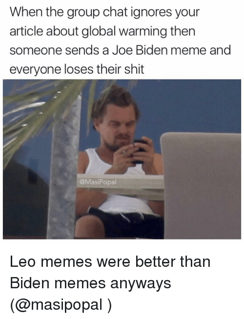 Global Warming, Group Chat, and Joe Biden: When the group chat ignores your  article about global warming then  someone sends a Joe Biden meme and  everyone loses their shit  @Masi Popal Leo memes were better than Biden memes anyways (@masipopal )