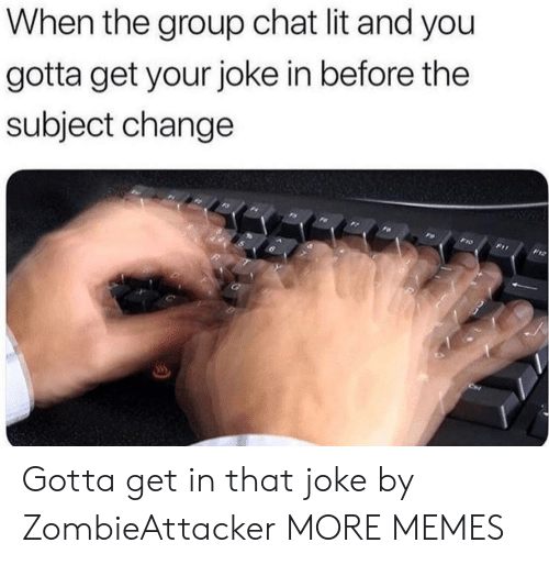 Dank, Group Chat, and Lit: When the group chat lit and you  gotta get your joke in before thee  subject change Gotta get in that joke by ZombieAttacker MORE MEMES