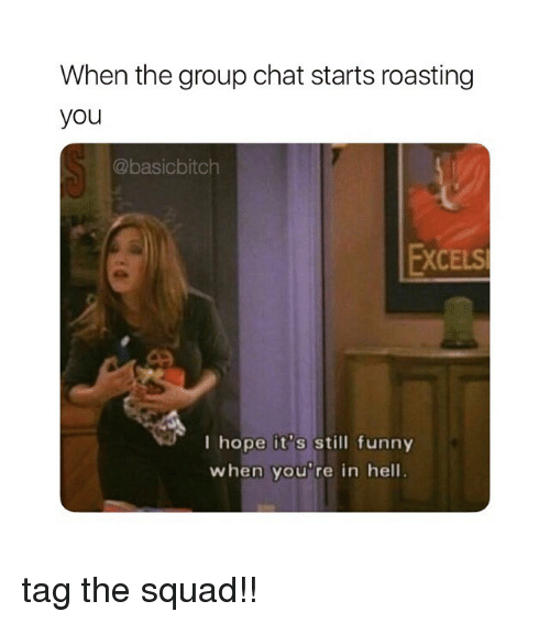 Funny, Group Chat, and Squad: When the group chat starts roasting  you  @basicbitch  FXCELS  I hope it's still funny  when you're in hell tag the squad!!