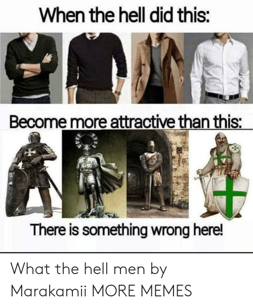 attractive: When the hell did this:  Become more attractive than this:  There is something wrong here! What the hell men by Marakamii MORE MEMES