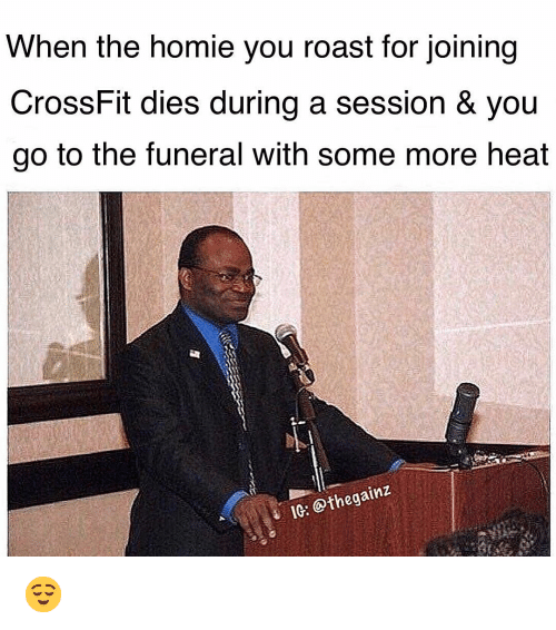Homie, Memes, and Roast: When the homie you roast for joining  CrossFit dies during a session & you  go to the funeral with some more heat  1C: @thegainz 😌