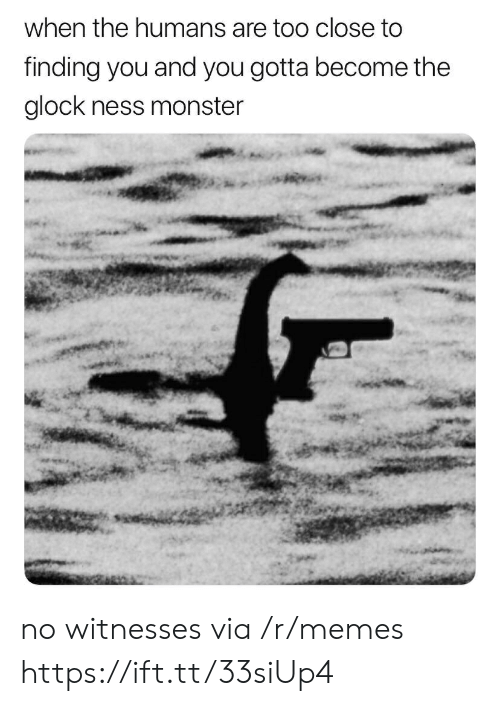 Memes, Monster, and Glock: when the humans are too close to  finding you and you gotta become the  glock ness monster no witnesses via /r/memes https://ift.tt/33siUp4