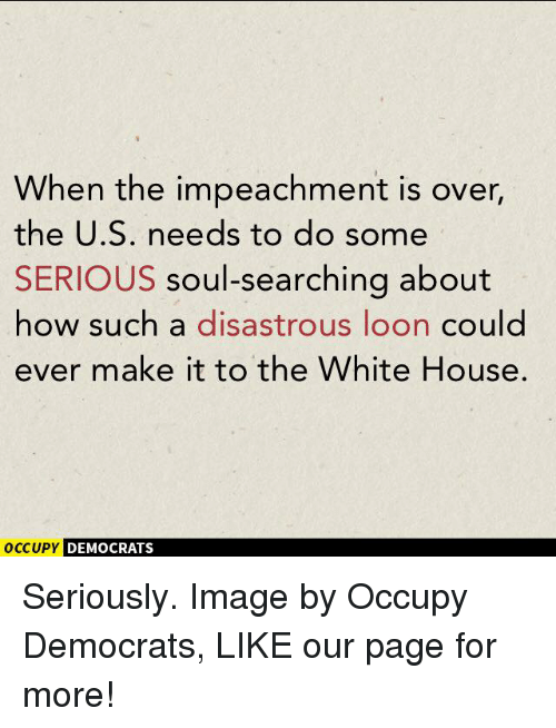 Soul Searching: When the impeachment is over,  the U.S. needs to do some  SERIOUS soul-searching about  how such a disastrous loon could  ever make it to the White House.  OCCUPY DEMOCRATS Seriously.  Image by Occupy Democrats, LIKE our page for more!
