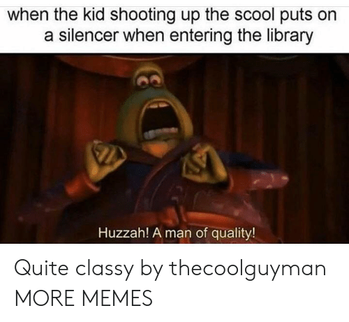 silencer: when the kid shooting up the scool puts orn  a silencer when entering the library  Huzzah! A man of quality! Quite classy by thecoolguyman MORE MEMES