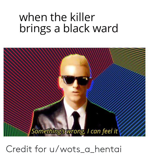 Hentai, Black, and Can: when the killer  brings a black ward  Something's wrong, I can feel it Credit for u/wots_a_hentai
