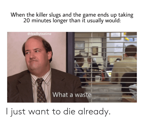 The Game, Game, and Killer: When the killer slugs and the game ends up taking  20 minutes longer than it usually would:  @deadbyteatime  What a waste I just want to die already.