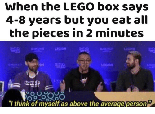 """legion: When the LEGO box says  4-8 years but you eat all  the pieces in 2 minutes  LEGION  """"l think of myself.as above the average person"""