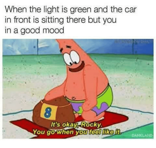 Mood, Rocky, and Good: When the light is green and the car  in front is sitting there but you  in a good mood  It's okay Rocky  You go when you feelliker