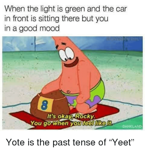 """Mood, Rocky, and Good: When the light is green and the car  in front is sitting there but you  in a good mood  It's okay Rocky  You go when you feelliker Yote is the past tense of """"Yeet"""""""