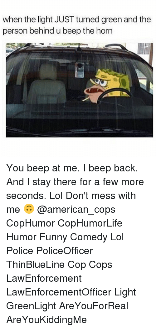 messing with me: when the light JUST turned green and the  person behind u beep the horn You beep at me. I beep back. And I stay there for a few more seconds. Lol Don't mess with me 🙃 @american_cops CopHumor CopHumorLife Humor Funny Comedy Lol Police PoliceOfficer ThinBlueLine Cop Cops LawEnforcement LawEnforcementOfficer Light GreenLight AreYouForReal AreYouKiddingMe