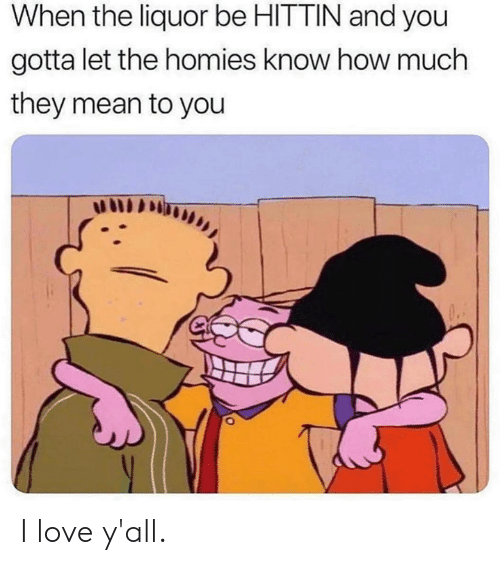 Dank, Love, and Mean: When the liquor be HITTIN and you  gotta let the homies know how much  they mean to you I love y'all.