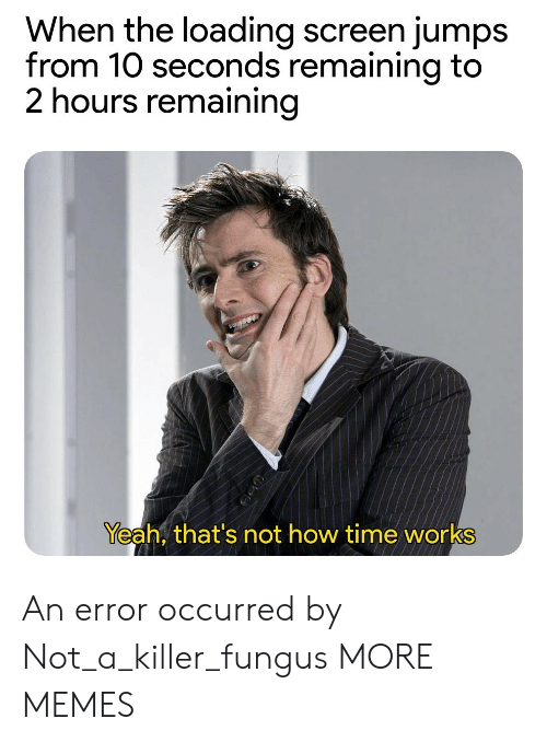 Dank, Memes, and Target: When the loading screen jumps  from 10 seconds remaining to  2 hours remaining  Yeah, that's not how time works An error occurred by Not_a_killer_fungus MORE MEMES