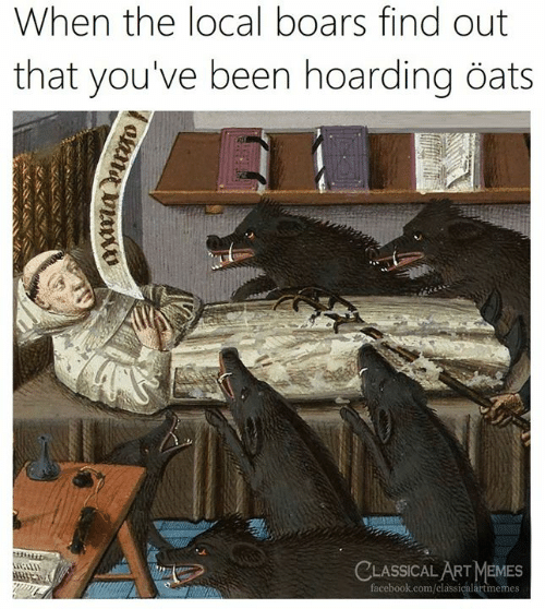hoarding: When the local boars find out  that you've been hoarding öats  CLASSICAL ARTMEMES  facebook.com/classicalartimemes