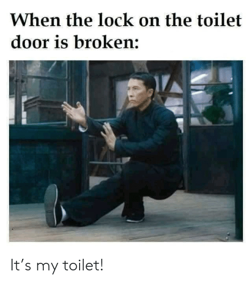 lock: When the lock on the toilet  door is broken: It's my toilet!