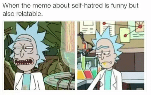 Funny, Meme, and Relatable: When the meme about self-hatred is funny but  also relatable.