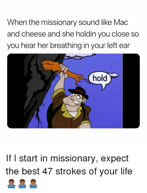 missionary: When the missionary sound like Mac  and cheese and she holdin you close so  you hear her breathing in your left ear  hold If I start in missionary, expect the best 47 strokes of your life 🤷🏾♂️🤷🏾♂️🤷🏾♂️