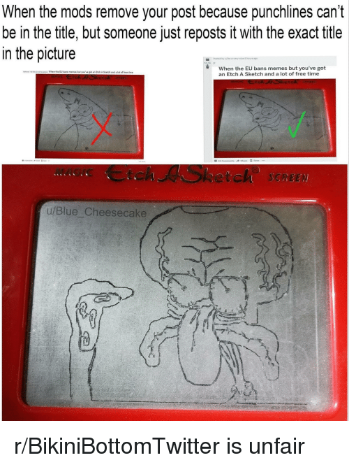 Memes, Blue, and Free: When the mods remove your post because punchlines can't  be in the title, but someone just reposts it with the exact title  in the picture  Posted by  5 hours  When the EU bans memes but you've got  an Etch A Sketch and a lot of free time  No dls When the EU bans memes but you've got an Etch A Sketch and a lot of free time  MAGIC Ctch ASketch SCREE  u/Blue Cheesecake r/BikiniBottomTwitter is unfair